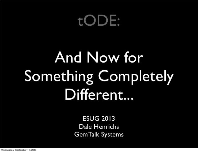 tODE: And Now for Something Completely Different... ESUG 2013 Dale Henrichs GemTalk Systems Wednesday, September 11, 2013
