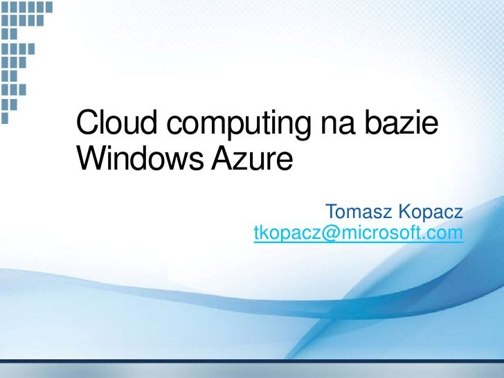 Cloud computing na bazie Windows Azure                   Tomasz Kopacz            tkopacz@microsoft.com