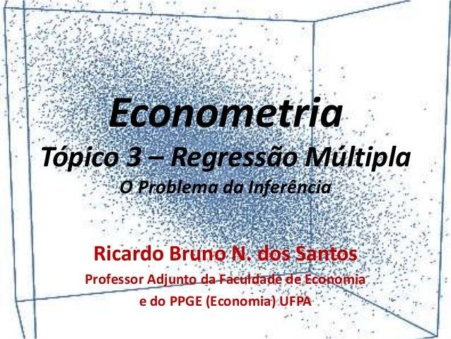 Econometria Tópico 3 – Regressão Múltipla O Problema da Inferência Ricardo Bruno N. dos Santos Professor Adjunto da Faculd...