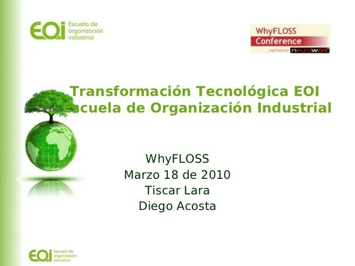 Transformación Tecnológica EOI Escuela de Organización Industrial             WhyFLOSS        Marzo 18 de 2010           T...