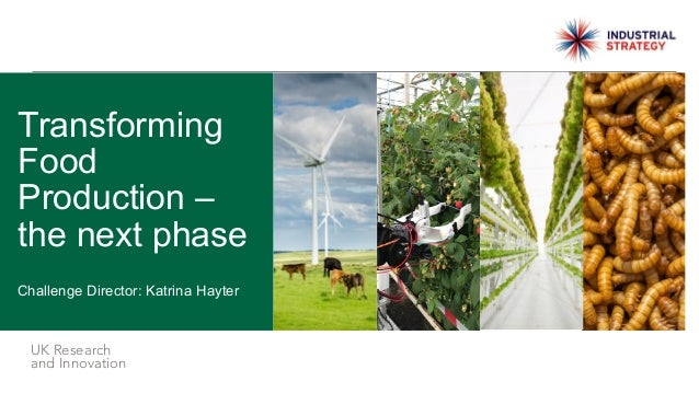 UK Research and Innovation Challenge Director: Katrina Hayter Transforming Food Production – the next phase