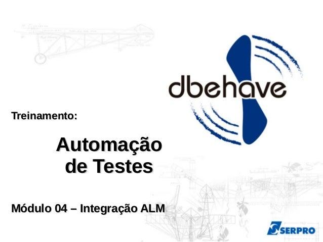 Treinamento:Treinamento: AutomaçãoAutomação de Testesde Testes Módulo 04 – Integração ALMMódulo 04 – Integração ALM