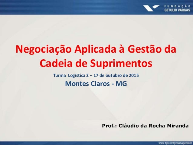 Negociação Aplicada à Gestão da Cadeia de Suprimentos Turma Logística 2 – 17 de outubro de 2015 Montes Claros - MG Prof.: ...