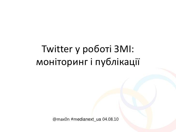 Twitter у роботі ЗМІ: моніторинг і публікації        @max0n #medianext_ua 04.08.10