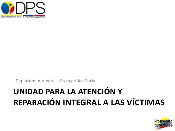 UNIDAD PARA LA ATENCIÓN Y REPARACIÓN  INTEGRAL A LAS VÍCTIMAS <ul><li>Departamento para la Prosperidad Social </li></ul>