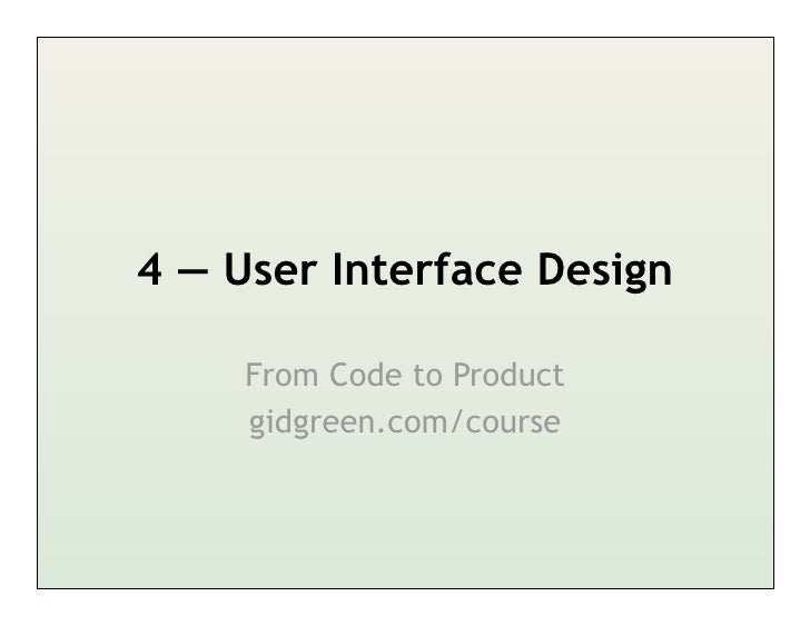 4 — User Interface Design     From Code to Product     gidgreen.com/course