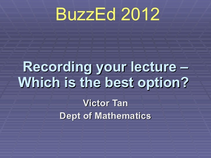 Recording your lecture – Which is the best option?   Victor Tan Dept of Mathematics BuzzEd 2012