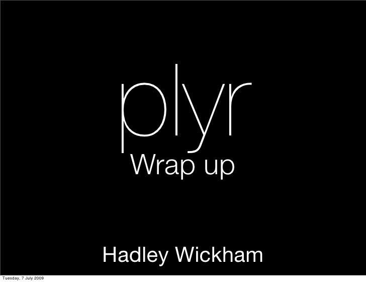 plyr                          Wrap up                          Hadley Wickham Tuesday, 7 July 2009