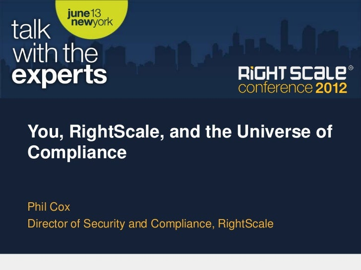You, RightScale, and the Universe ofCompliancePhil CoxDirector of Security and Compliance, RightScale