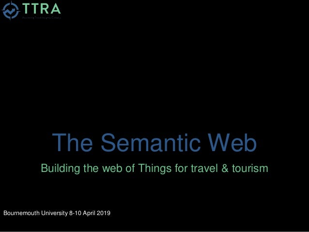 The Semantic Web Building the web of Things for travel & tourism Bournemouth University 8-10 April 2019
