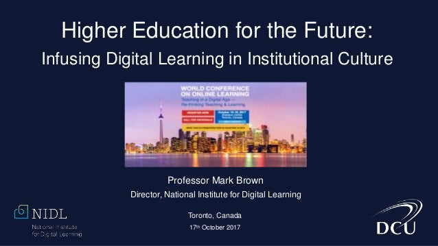 Higher Education for the Future: Infusing Digital Learning in Institutional Culture Professor Mark Brown Director, Nationa...