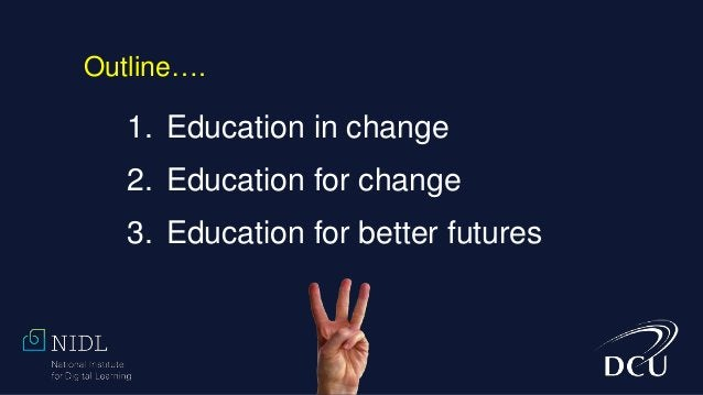1. Education in change 2. Education for change 3. Education for better futures Outline….
