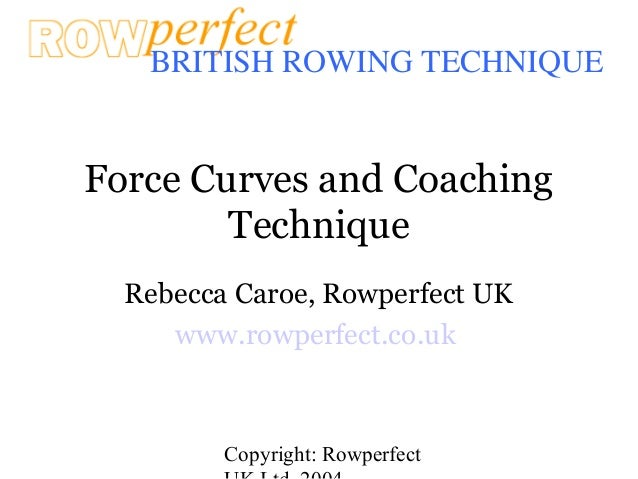 Copyright: Rowperfect BRITISH ROWING TECHNIQUE Force Curves and Coaching Technique Rebecca Caroe, Rowperfect UK www.rowper...