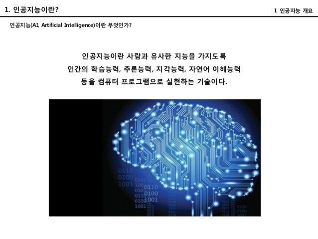 1. 인공지능이란? 인공지능(AI, Artificial Intelligence)이란 무엇인가? I. 인공지능 개요 인공지능이란 사람과 유사한 지능을 가지도록 인간의 학습능력, 추론능력, 지각능력, 자연어 이해능력 등을 ...