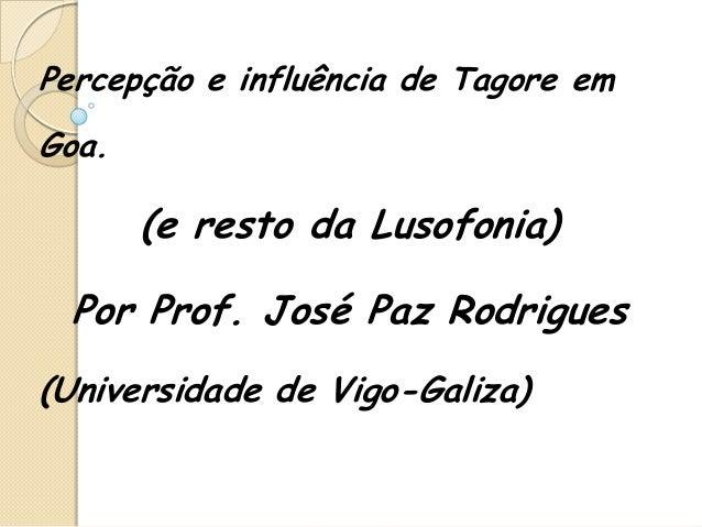 Percepção e influência de Tagore emGoa.       (e resto da Lusofonia)  Por Prof. José Paz Rodrigues(Universidade de Vigo-Ga...