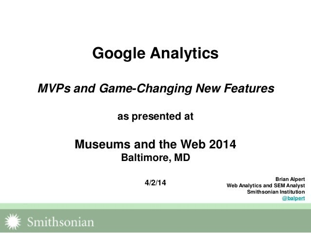 Google Analytics MVPs and Game-Changing New Features as presented at Museums and the Web 2014 Baltimore, MD 4/2/14 Brian A...