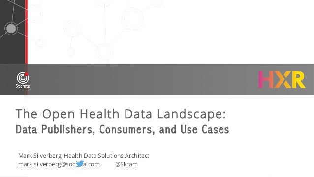The Open Health Data Landscape: Data Publishers, Consumers, and Use Cases Mark Silverberg, Health Data Solutions Architect...