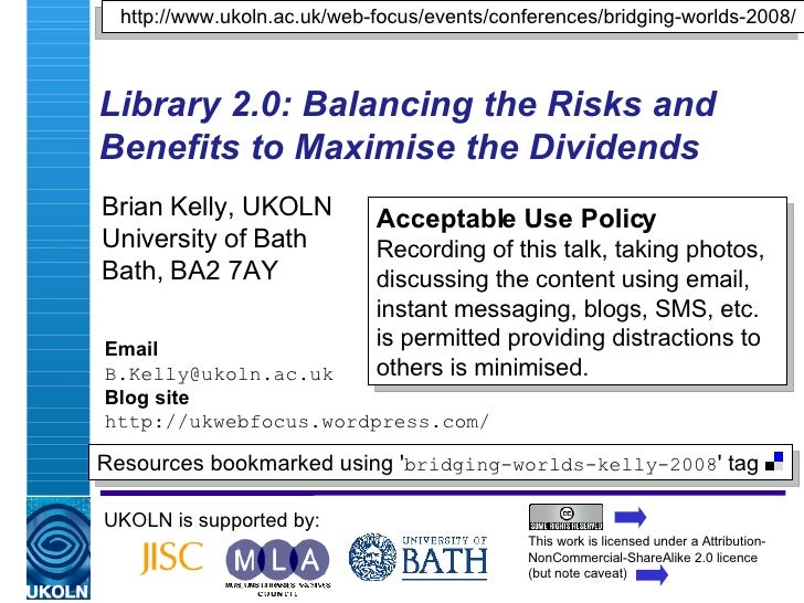 Library 2.0: Balancing the Risks and Benefits to Maximise the Dividends   Brian Kelly, UKOLN University of Bath Bath, BA2 ...