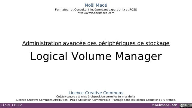Linux LPIC2 noelmace.comNoël MacéFormateur et Consultant indépendant expert Unix et FOSShttp://www.noelmace.comLogical Vol...