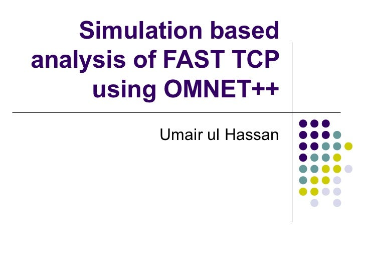 Simulation basedanalysis of FAST TCP     using OMNET++          Umair ul Hassan