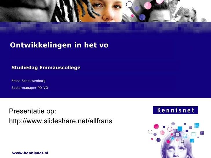 Ontwikkelingen in het vo Frans Schouwenburg  Sectormanager PO-VO Studiedag Emmauscollege http://www.slideshare.net/allfran...