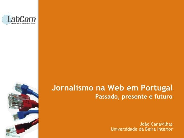 Passado, presente e futuro João Canavilhas Universidade da Beira Interior Jornalismo na Web em Portugal