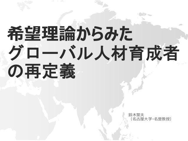希望理論からみた グローバル人材育成者 の再定義 鈴木繁夫 (名古屋大学・名誉教授)