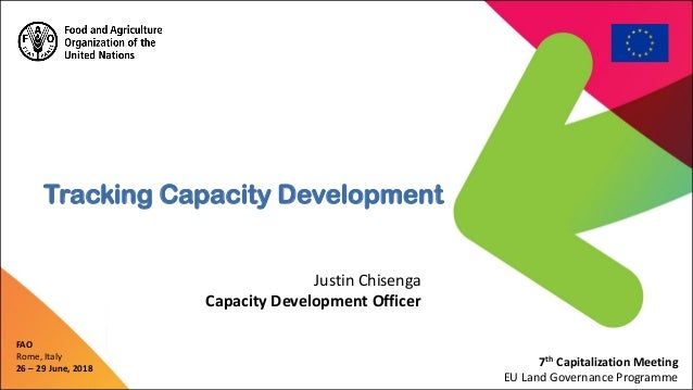 FAO Rome, Italy 26 – 29 June, 2018 Justin Chisenga Capacity Development Officer Tracking Capacity Development 7th Capitali...