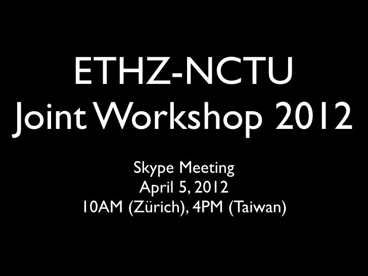 ETHZ-NCTUJoint Workshop 2012         Skype Meeting          April 5, 2012   10AM (Zürich), 4PM (Taiwan)
