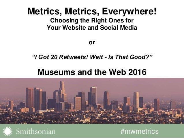 "#mwmetrics Metrics, Metrics, Everywhere! Choosing the Right Ones for Your Website and Social Media or ""I Got 20 Retweets! ..."