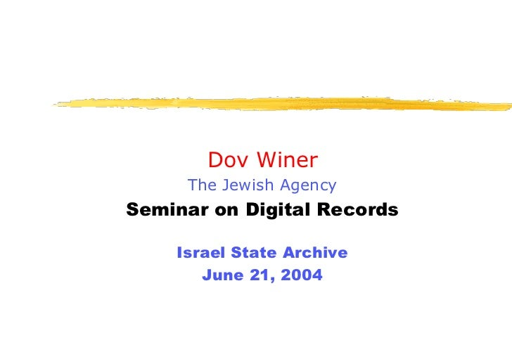 Dov Winer      The Jewish Agency Seminar on Digital Records      Israel State Archive        June 21, 2004