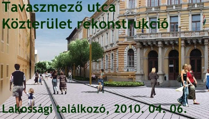 Tavaszmező utca  Közterület rekonstrukció   Lakossági találkozó, 2010. 04. 06.