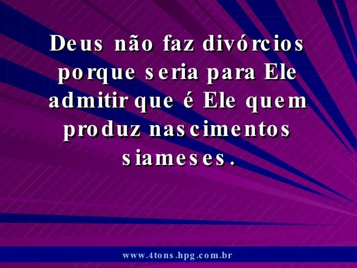 Deus não faz divórcios porque seria para Ele admitir que é Ele quem produz nascimentos siameses. www.4tons.hpg.com.br
