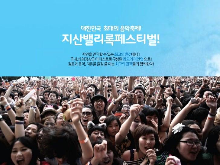 대한민국 최대의 음악축제!지산밸리록페스티벌!     자연을만끽할수있는최고의환경에서! 국내,외최정상급아티스트로구성된최고의라인업으로!젊음과음악, 자유를즐길줄아는최고의관객들과함께한다!