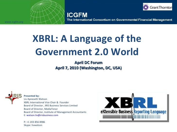 XBRL: A Language of the Government 2.0 World April DC Forum April 7, 2010 (Washington, DC, USA) www.icgfm.org Presented by...