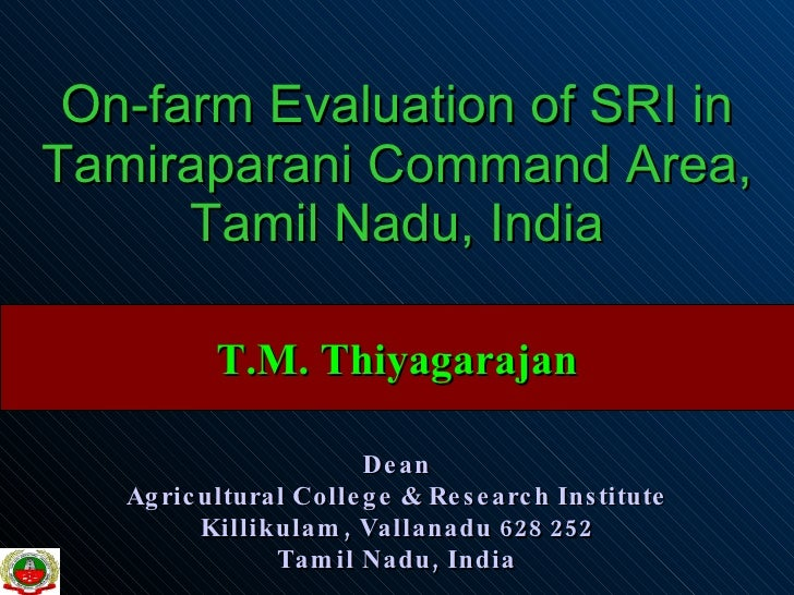 On-farm Evaluation of SRI in Tamiraparani Command Area, Tamil Nadu, India T.M. Thiyagarajan Dean Agricultural College & Re...