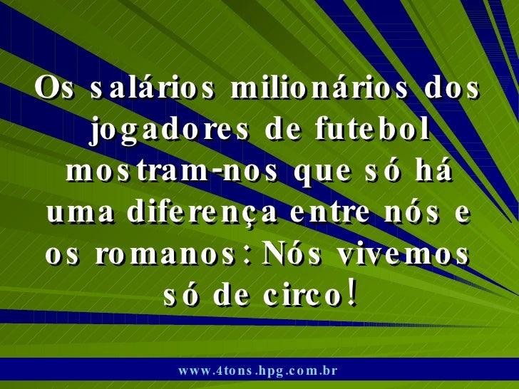 Os salários milionários dos jogadores de futebol mostram-nos que só há uma diferença entre nós e os romanos: Nós vivemos s...