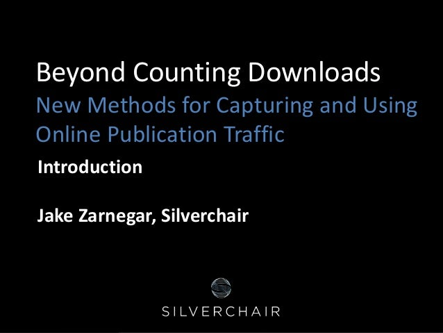 Beyond Counting Downloads New Methods for Capturing and Using Online Publication Traffic Introduction Jake Zarnegar, Silve...