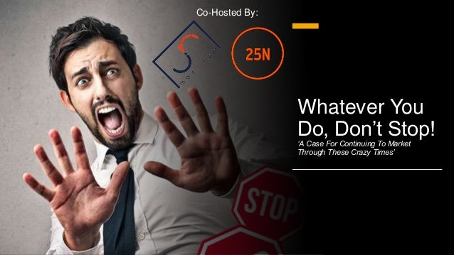 Whatever You Do, Don't Stop! 'A Case For Continuing To Market Through These Crazy Times' Co-Hosted By: