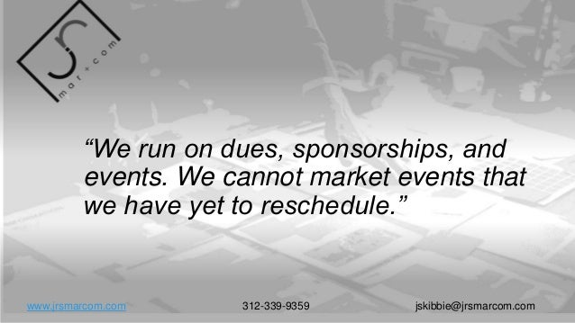 """""""We run on dues, sponsorships, and events. We cannot market events that we have yet to reschedule."""" www.jrsmarcom.com 312-..."""