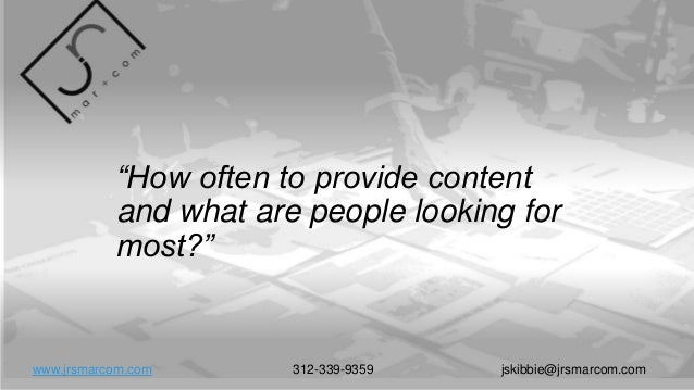 """""""How often to provide content and what are people looking for most?"""" www.jrsmarcom.com 312-339-9359 jskibbie@jrsmarcom.com"""