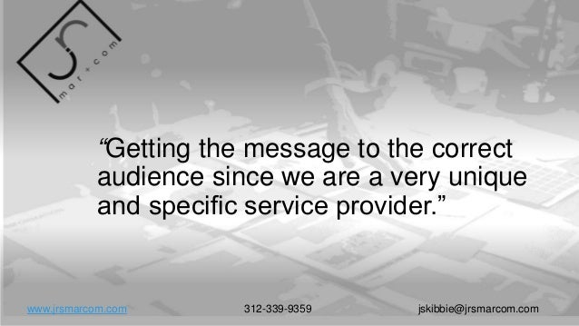 """""""Getting the message to the correct audience since we are a very unique and specific service provider."""" www.jrsmarcom.com ..."""