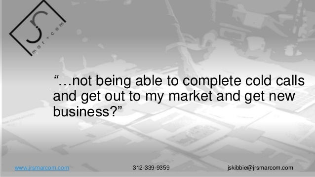 """""""…not being able to complete cold calls and get out to my market and get new business?"""" www.jrsmarcom.com 312-339-9359 jsk..."""