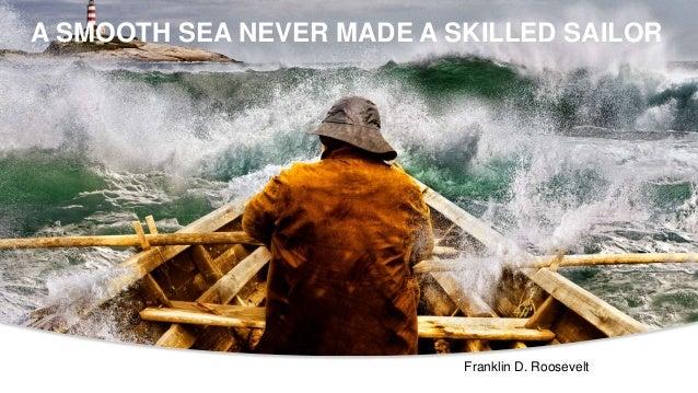 A SMOOTH SEA NEVER MADE A SKILLED SAILOR Franklin D. Roosevelt