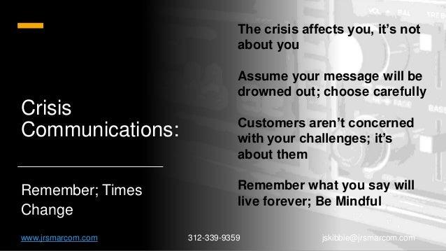 Crisis Communications: Remember; Times Change www.jrsmarcom.com 312-339-9359 jskibbie@jrsmarcom.com The crisis affects you...