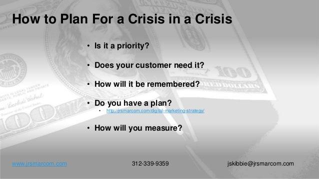 How to Plan For a Crisis in a Crisis www.jrsmarcom.com 312-339-9359 jskibbie@jrsmarcom.com • Is it a priority? • Does your...