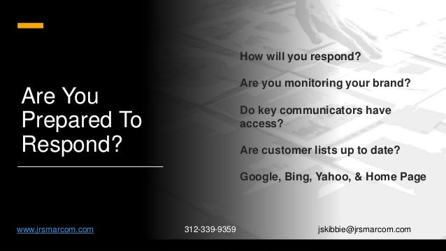 Are You Prepared To Respond? How will you respond? Are you monitoring your brand? Do key communicators have access? Are cu...