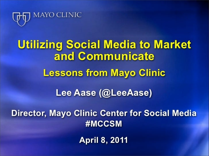Utilizing Social Media to Market         and Communicate       Lessons from Mayo Clinic          Lee Aase (@LeeAase)Direct...
