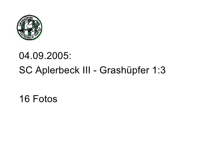 <ul><li>04.09.2005: </li></ul><ul><li>SC Aplerbeck III - Grashüpfer 1:3 </li></ul><ul><li>16 Fotos </li></ul>
