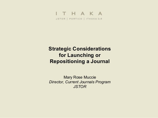 Strategic Considerationsfor Launching orRepositioning a JournalMary Rose MuccieDirector, Current Journals ProgramJSTOR